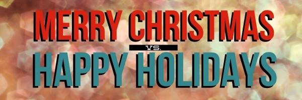 Merry Christmas Vs Happy Holidays Let S Get Real For A